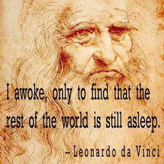Leonardo da Vinci - I awoke, only to find that the rest of the world is still asleep.